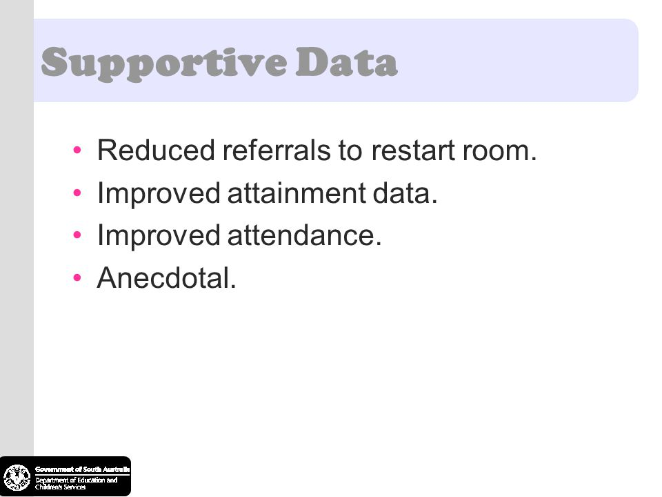 Supportive Data Reduced referrals to restart room. Improved attainment data. Improved attendance. Anecdotal.