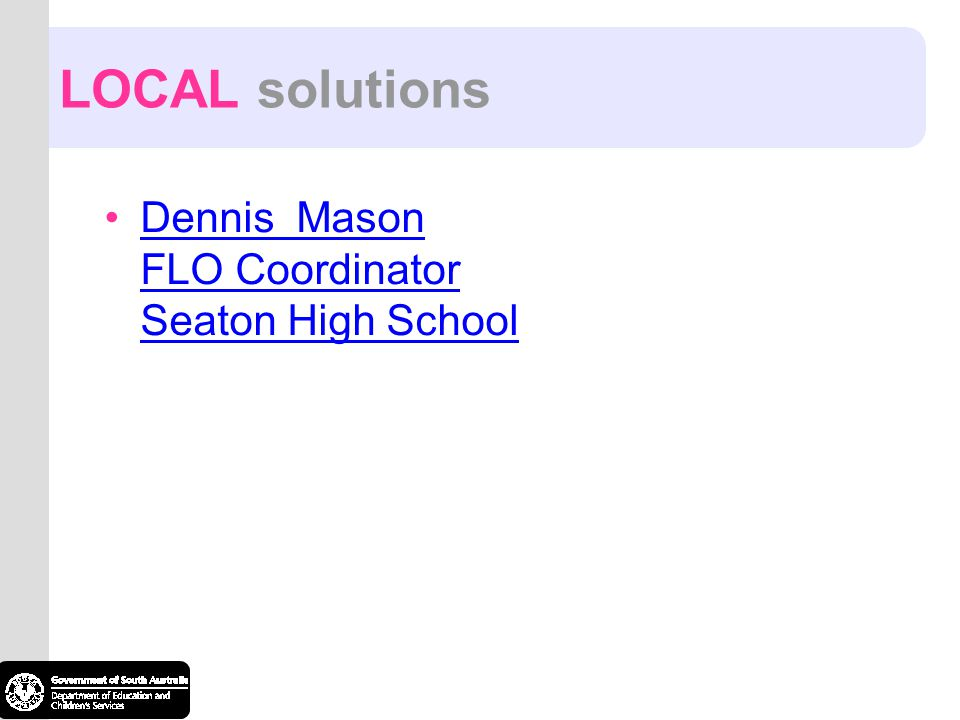LOCAL solutions Dennis Mason FLO Coordinator Seaton High SchoolDennis Mason FLO Coordinator Seaton High School