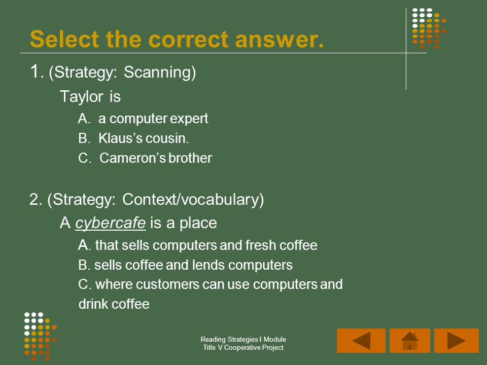 Reading Strategies I Module Title V Cooperative Project 1. (Strategy: Scanning) Taylor is A. a computer expert B. Klauss cousin. C. Camerons brother 2