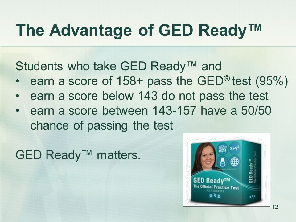 The Advantage of GED Ready Students who take GED Ready and earn a score of 158+ pass the GED ® test (95%) earn a score below 143 do not pass the test earn a score between 143-157 have a 50/50 chance of passing the test GED Ready matters.