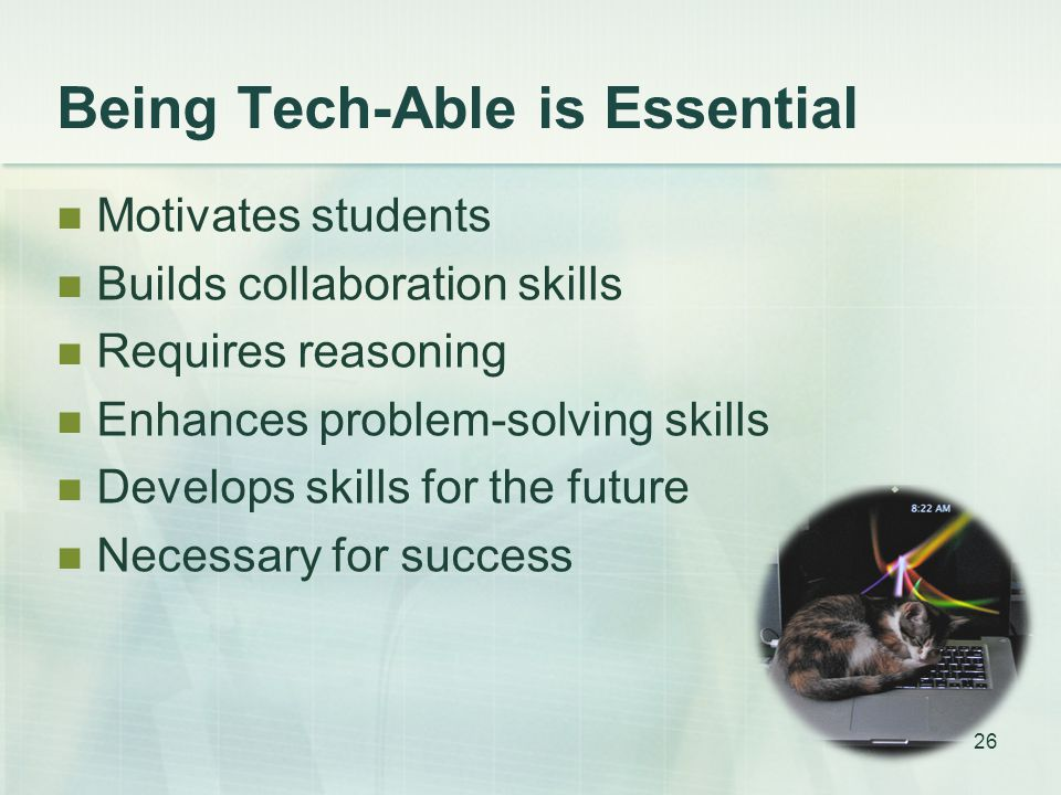 Being Tech-Able is Essential Motivates students Builds collaboration skills Requires reasoning Enhances problem-solving skills Develops skills for the future Necessary for success 26