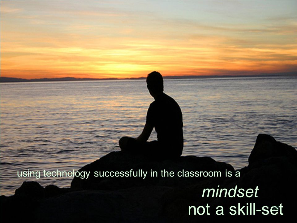using technology successfully in the classroom is a not a skill-set mindset 28