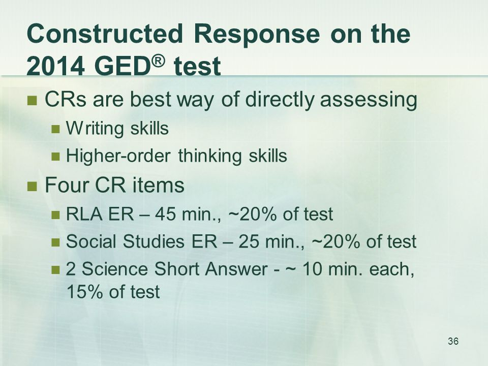 Constructed Response on the 2014 GED ® test CRs are best way of directly assessing Writing skills Higher-order thinking skills Four CR items RLA ER – 45 min., ~20% of test Social Studies ER – 25 min., ~20% of test 2 Science Short Answer - ~ 10 min.