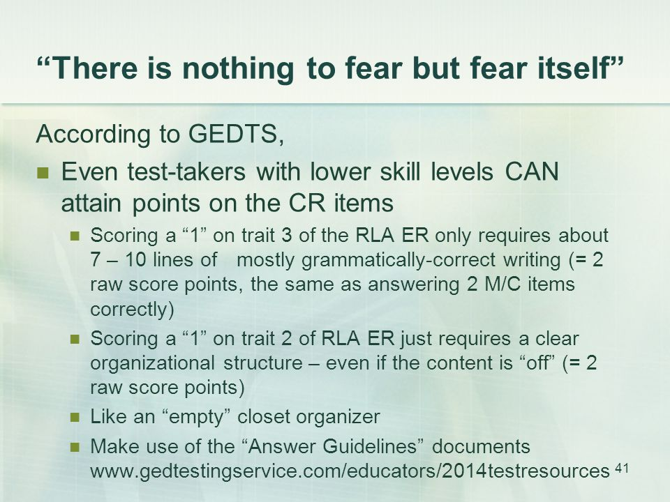 There is nothing to fear but fear itself According to GEDTS, Even test-takers with lower skill levels CAN attain points on the CR items Scoring a 1 on trait 3 of the RLA ER only requires about 7 – 10 lines ofmostly grammatically-correct writing (= 2 raw score points, the same as answering 2 M/C items correctly) Scoring a 1 on trait 2 of RLA ER just requires a clear organizational structure – even if the content is off (= 2 raw score points) Like an empty closet organizer Make use of the Answer Guidelines documents www.gedtestingservice.com/educators/2014testresources 41
