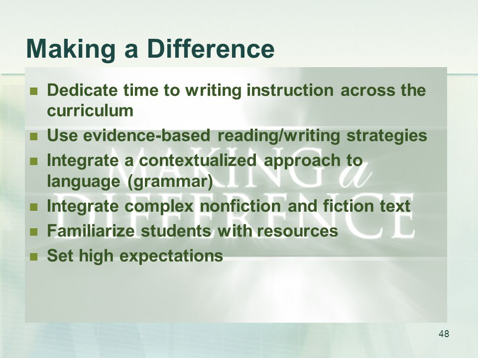 Making a Difference Dedicate time to writing instruction across the curriculum Use evidence-based reading/writing strategies Integrate a contextualized approach to language (grammar) Integrate complex nonfiction and fiction text Familiarize students with resources Set high expectations 48