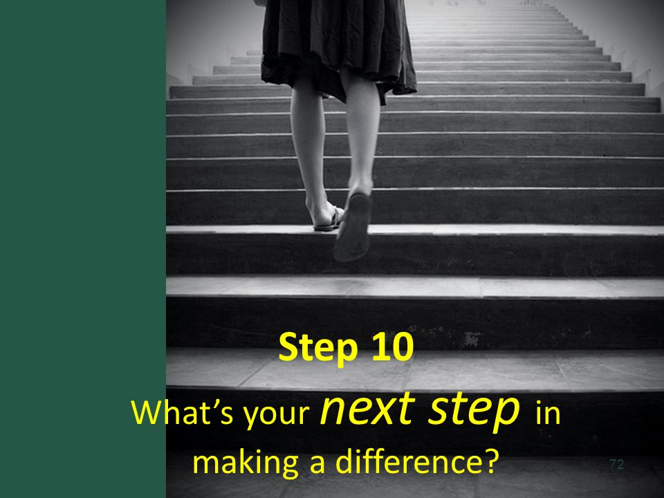Step 10 Whats your next step in making a difference? 72