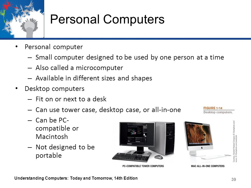 Personal Computers Personal computer – Small computer designed to be used by one person at a time – Also called a microcomputer – Available in differe