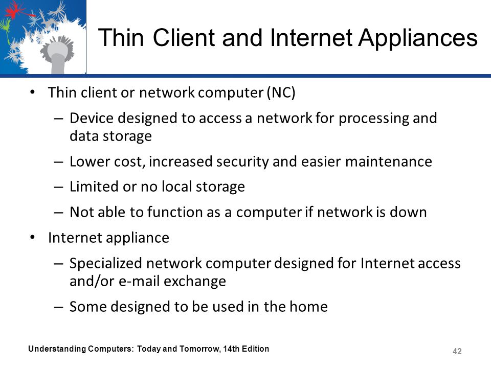 Thin Client and Internet Appliances Thin client or network computer (NC) – Device designed to access a network for processing and data storage – Lower