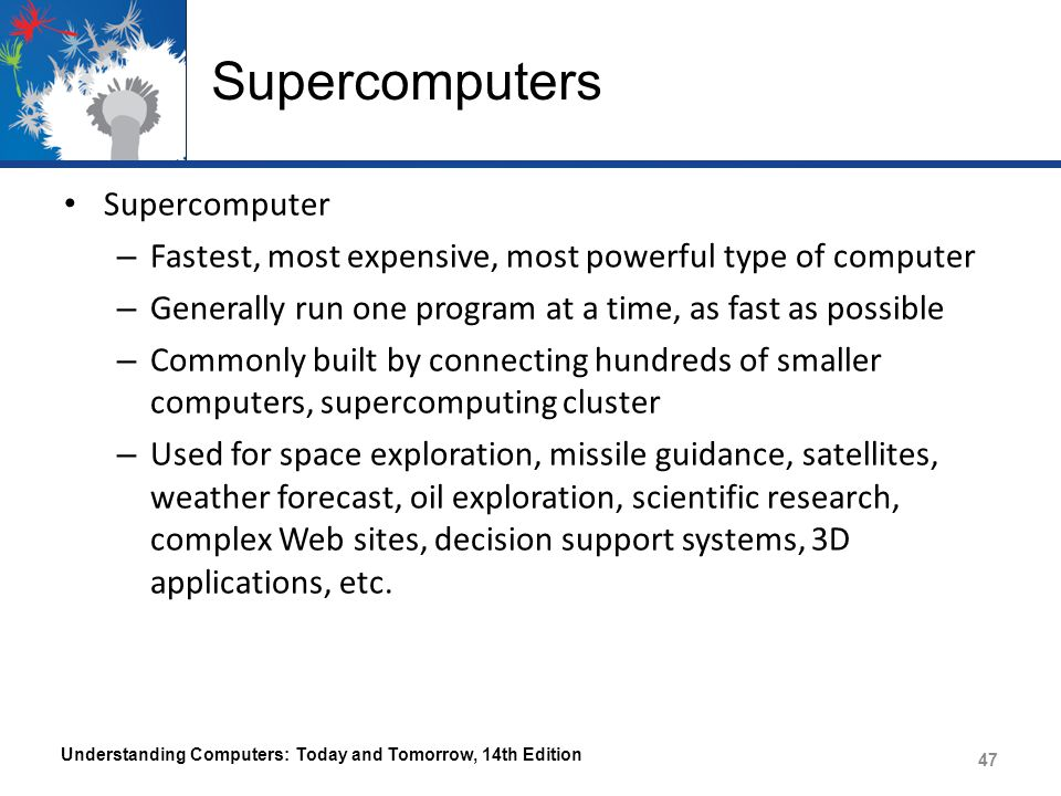 Supercomputers Supercomputer – Fastest, most expensive, most powerful type of computer – Generally run one program at a time, as fast as possible – Co