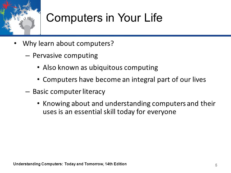 Computers in Your Life Why learn about computers? – Pervasive computing Also known as ubiquitous computing Computers have become an integral part of o