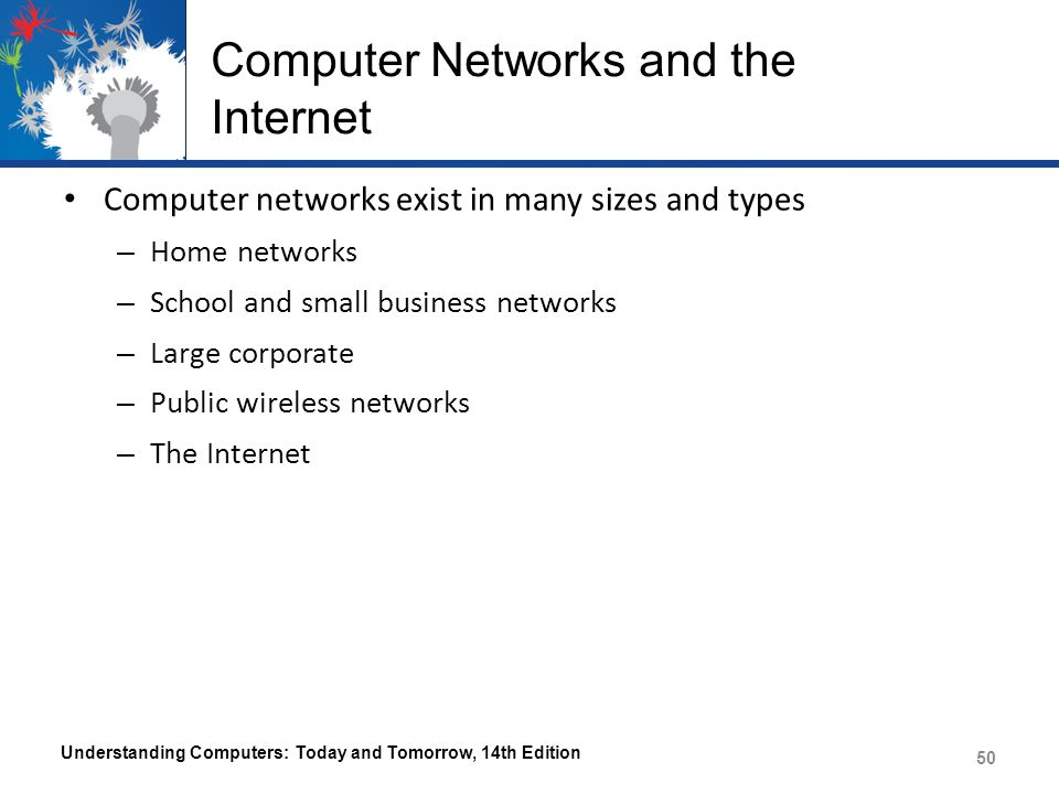 Computer Networks and the Internet Computer networks exist in many sizes and types – Home networks – School and small business networks – Large corpor