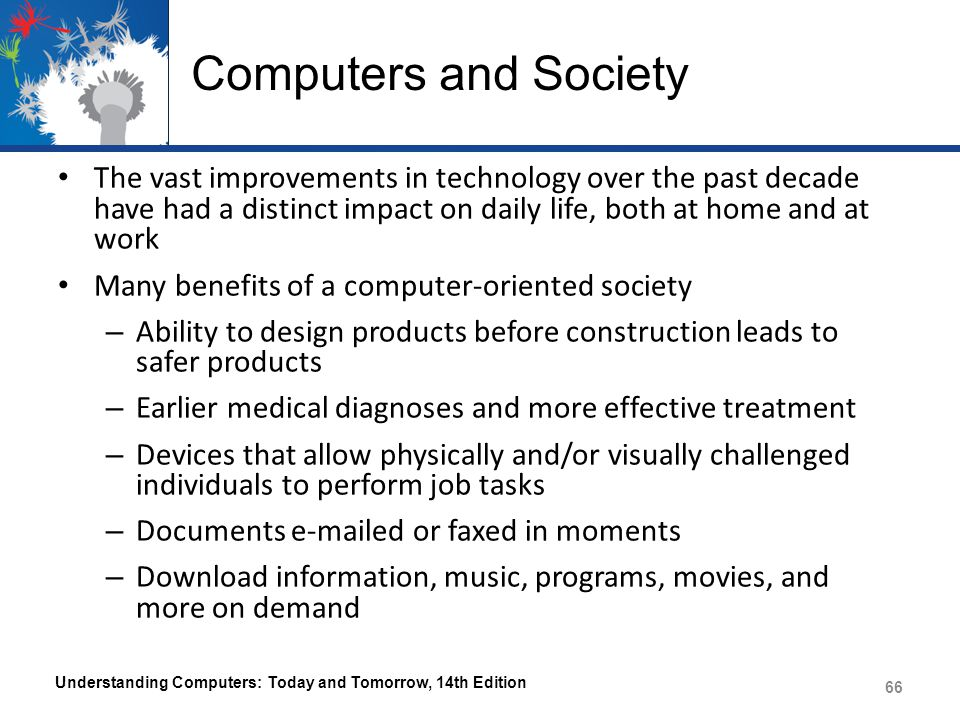 Computers and Society The vast improvements in technology over the past decade have had a distinct impact on daily life, both at home and at work Many