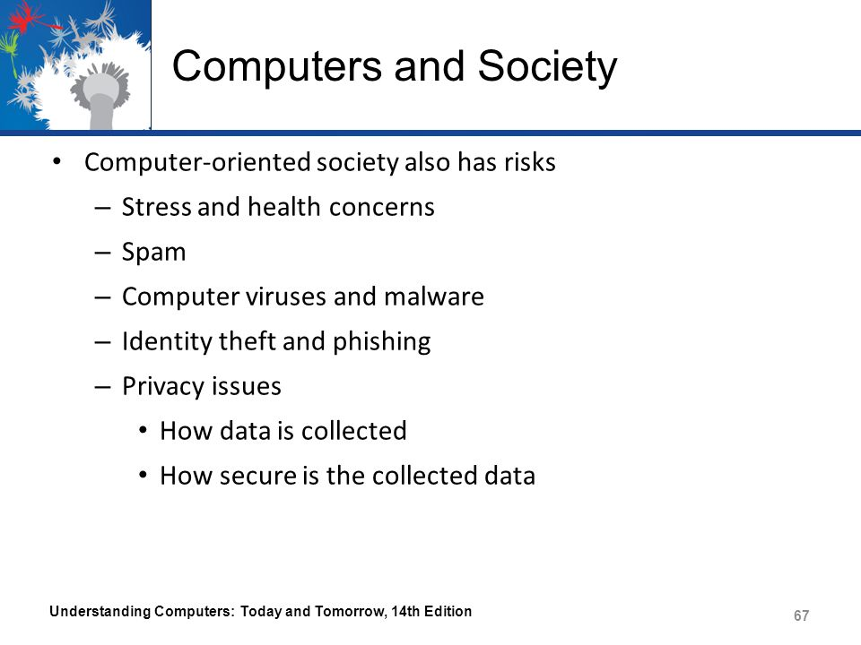 Computers and Society Computer-oriented society also has risks – Stress and health concerns – Spam – Computer viruses and malware – Identity theft and