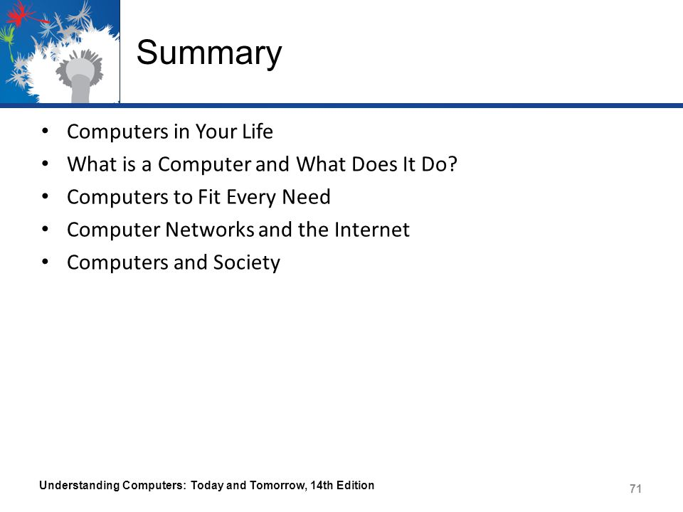 Summary Computers in Your Life What is a Computer and What Does It Do? Computers to Fit Every Need Computer Networks and the Internet Computers and So
