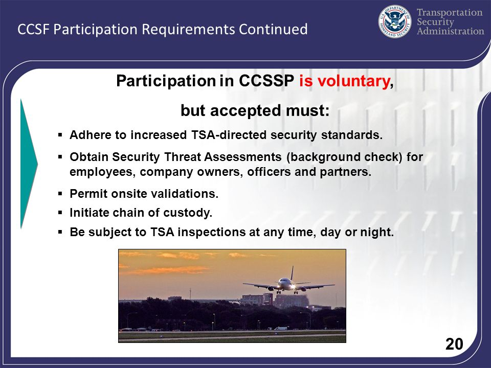 20 CCSF Participation Requirements Continued Participation in CCSSP is voluntary, but accepted must: Adhere to increased TSA-directed security standards.