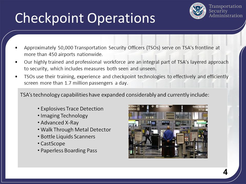 4 Checkpoint Operations Approximately 50,000 Transportation Security Officers (TSOs) serve on TSA s frontline at more than 450 airports nationwide.