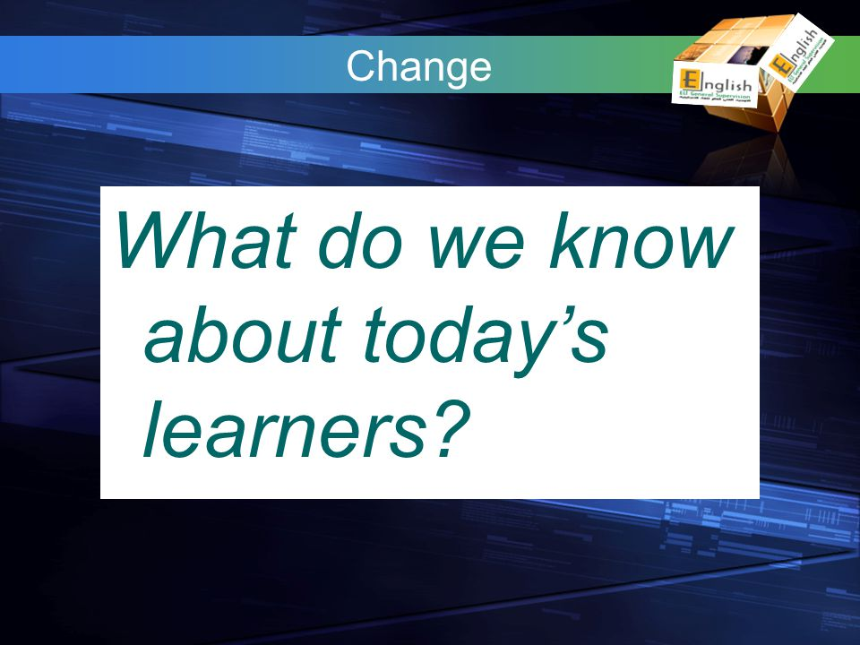 What do we know about todays learners? Change