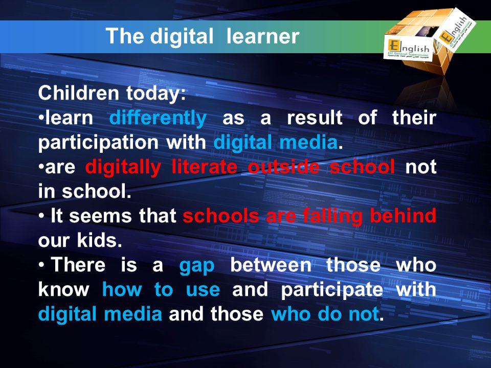 The digital learner Children today: learn differently as a result of their participation with digital media.