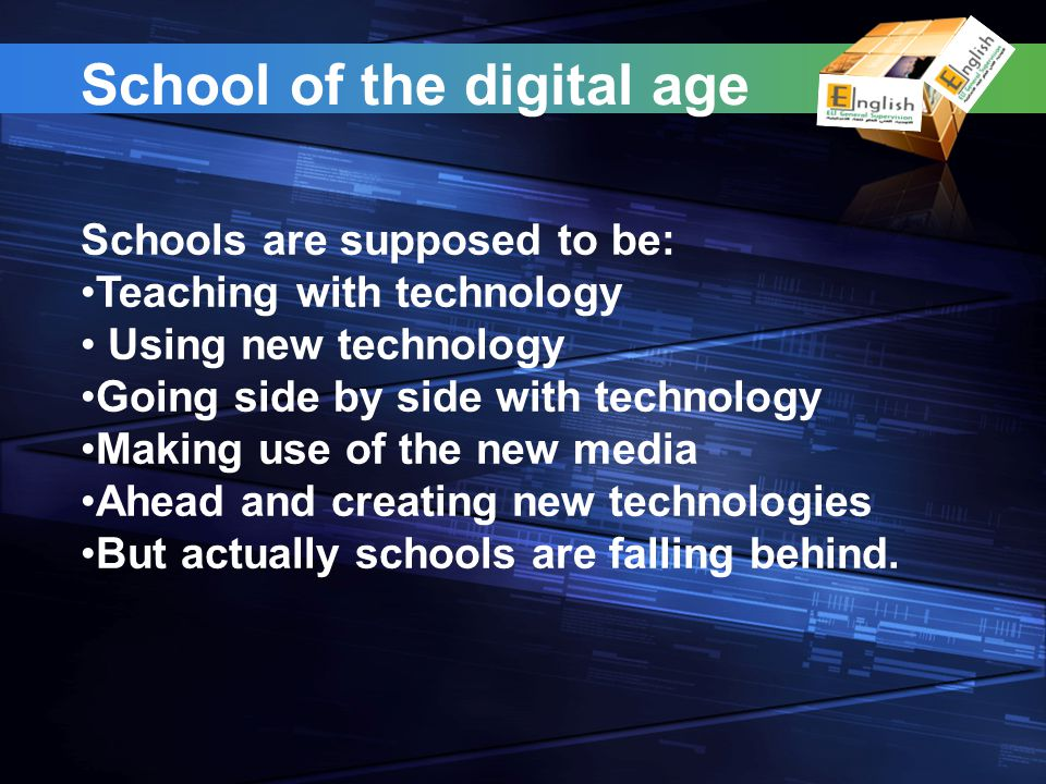 School of the digital age Schools are supposed to be: Teaching with technology Using new technology Going side by side with technology Making use of the new media Ahead and creating new technologies But actually schools are falling behind.