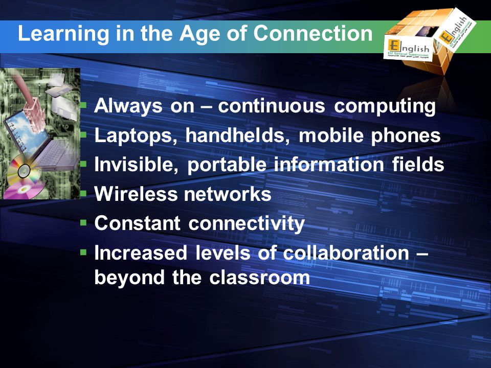 Learning in the Age of Connection Always on – continuous computing Laptops, handhelds, mobile phones Invisible, portable information fields Wireless n