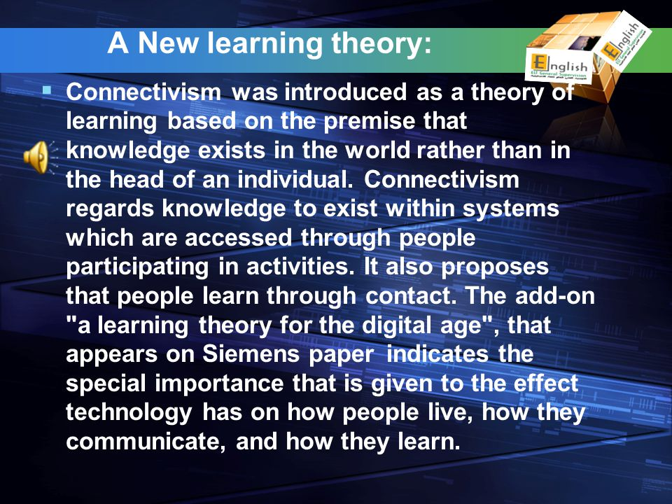 A New learning theory: Connectivism was introduced as a theory of learning based on the premise that knowledge exists in the world rather than in the
