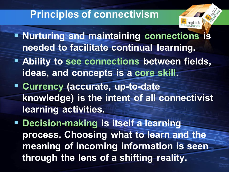 Principles of connectivism Nurturing and maintaining connections is needed to facilitate continual learning. Ability to see connections between fields