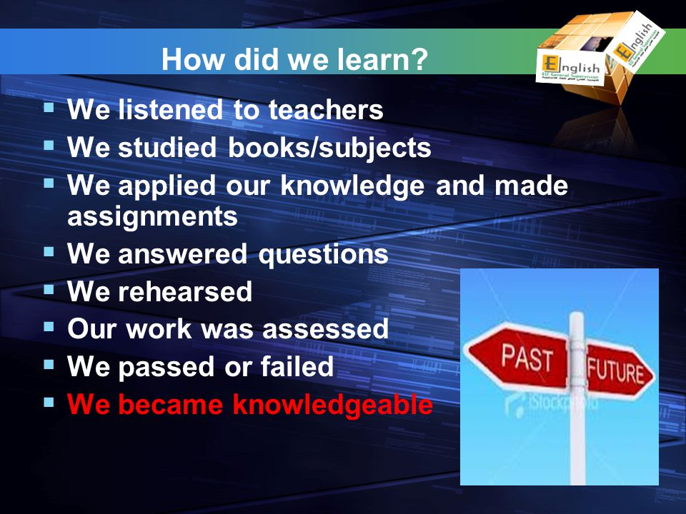 How did we learn? We listened to teachers We studied books/subjects We applied our knowledge and made assignments We answered questions We rehearsed O