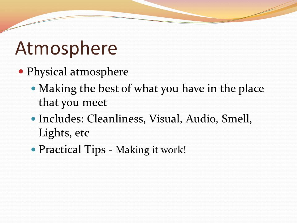 Atmosphere Physical atmosphere Making the best of what you have in the place that you meet Includes: Cleanliness, Visual, Audio, Smell, Lights, etc Practical Tips - Making it work!