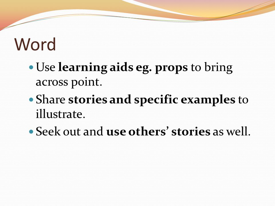 Word Use learning aids eg. props to bring across point. Share stories and specific examples to illustrate. Seek out and use others stories as well.