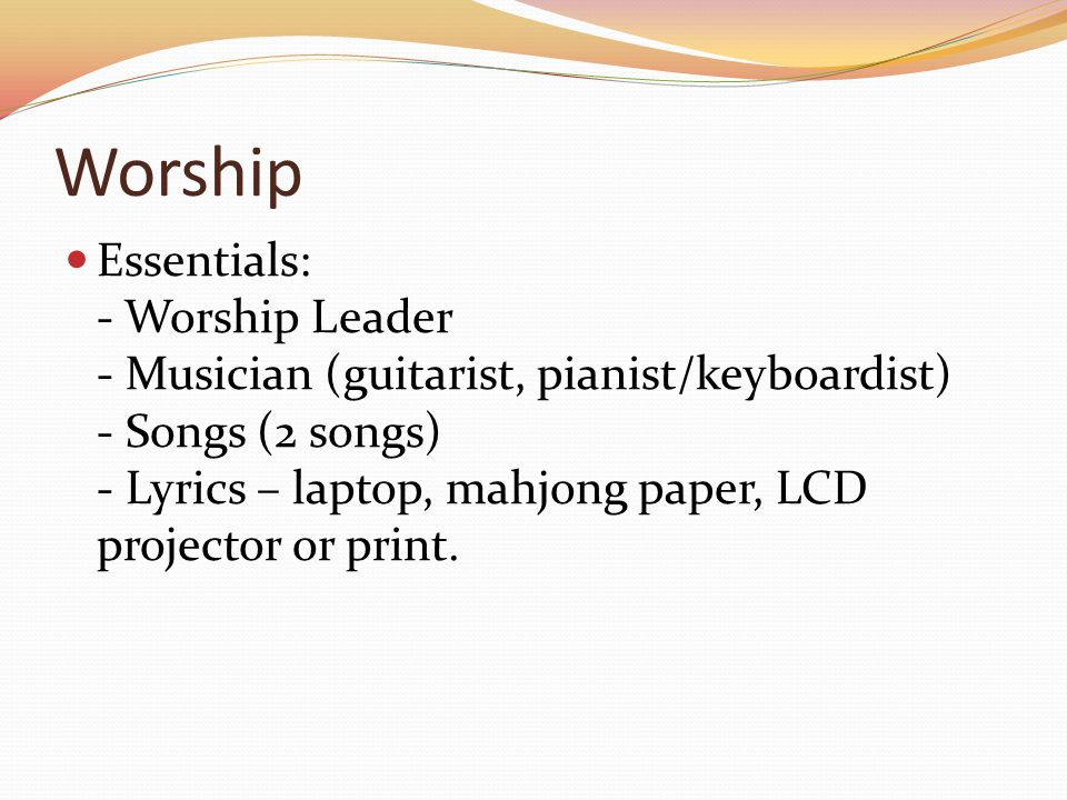 Worship Essentials: - Worship Leader - Musician (guitarist, pianist/keyboardist) - Songs (2 songs) - Lyrics – laptop, mahjong paper, LCD projector or print.