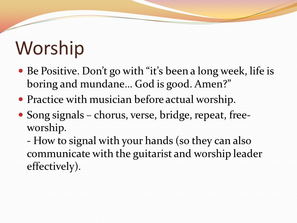 Worship Be Positive. Dont go with its been a long week, life is boring and mundane… God is good. Amen? Practice with musician before actual worship. S