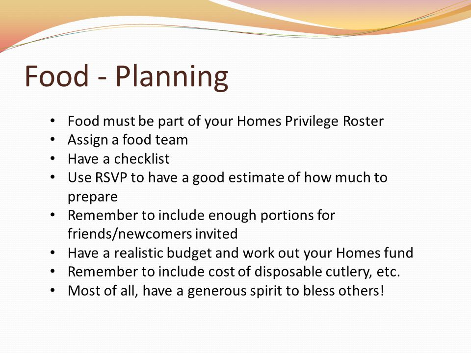 Food - Planning Food must be part of your Homes Privilege Roster Assign a food team Have a checklist Use RSVP to have a good estimate of how much to prepare Remember to include enough portions for friends/newcomers invited Have a realistic budget and work out your Homes fund Remember to include cost of disposable cutlery, etc.