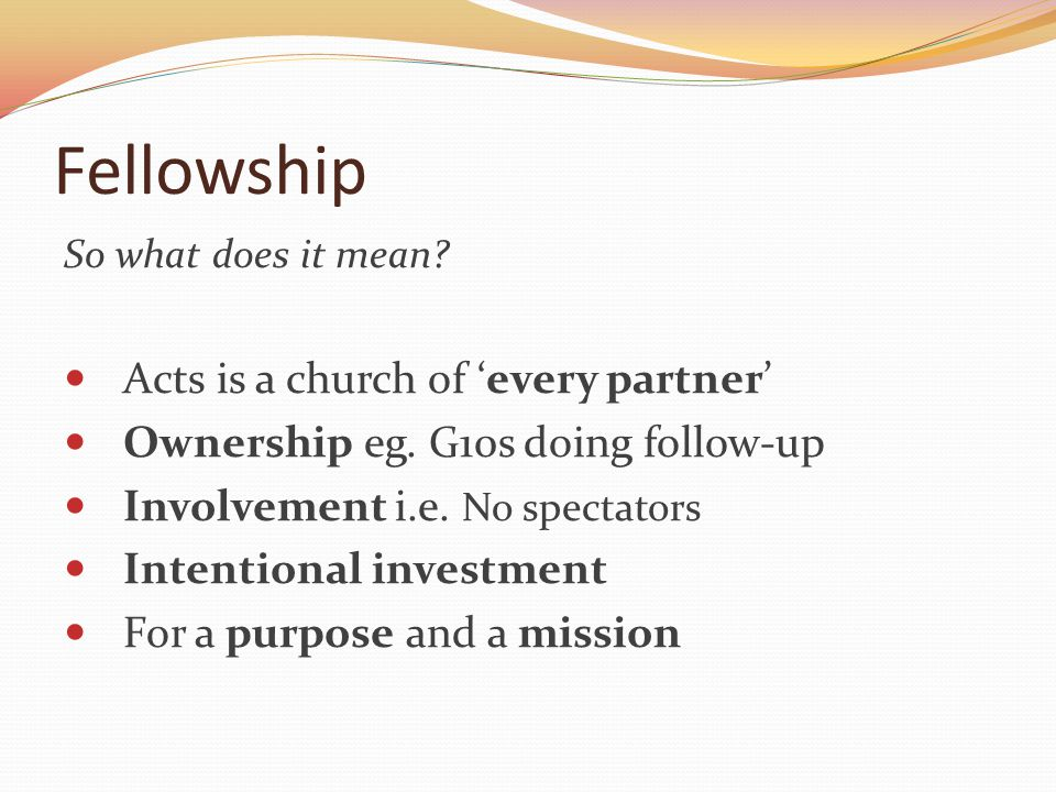 Fellowship So what does it mean? Acts is a church of every partner Ownership eg. G10s doing follow-up Involvement i.e. No spectators Intentional inves