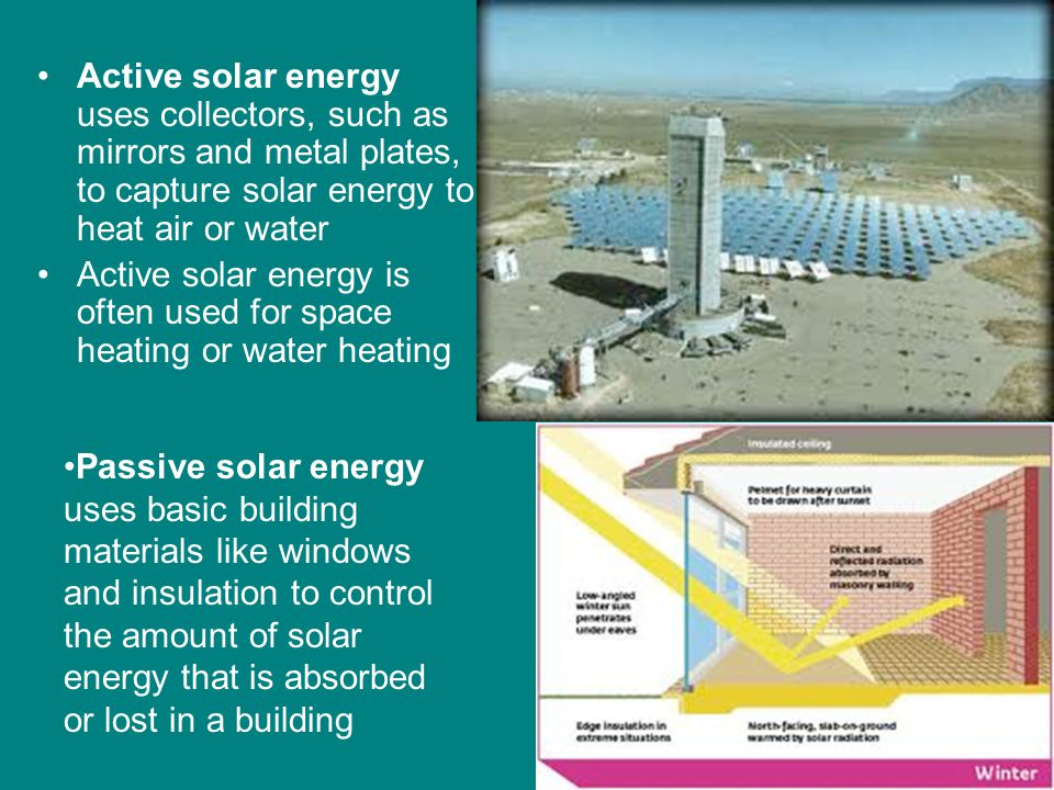 Active solar energy uses collectors, such as mirrors and metal plates, to capture solar energy to heat air or water Active solar energy is often used