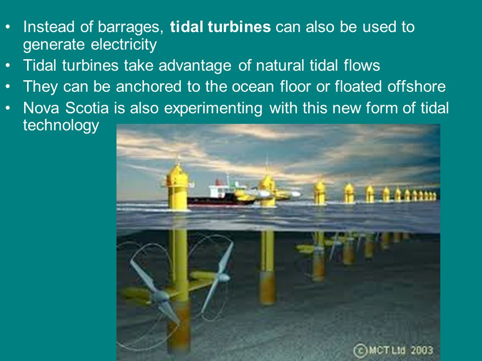 Instead of barrages, tidal turbines can also be used to generate electricity Tidal turbines take advantage of natural tidal flows They can be anchored