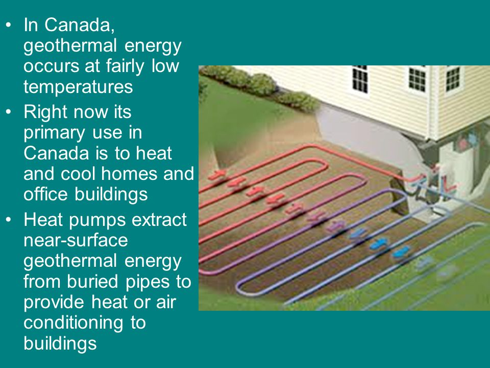 In Canada, geothermal energy occurs at fairly low temperatures Right now its primary use in Canada is to heat and cool homes and office buildings Heat