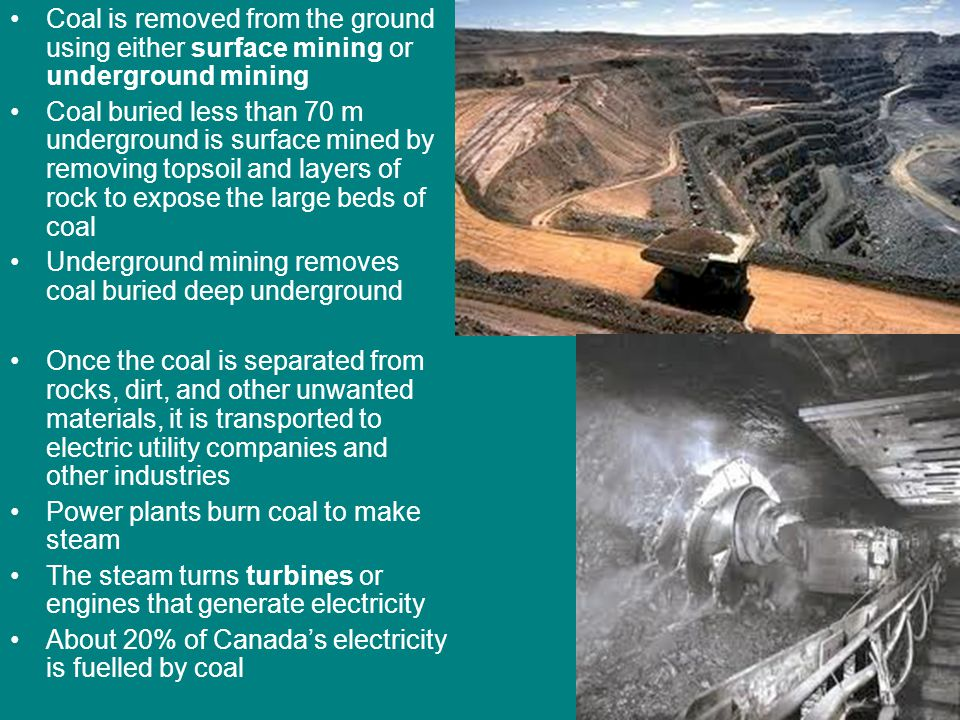 Coal is removed from the ground using either surface mining or underground mining Coal buried less than 70 m underground is surface mined by removing