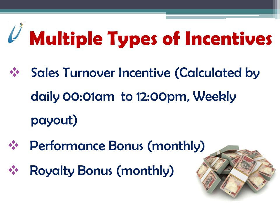 Multiple Types of Incentives Sales Turnover Incentive (Calculated by daily 00:01am to 12:00pm, Weekly payout) Performance Bonus (monthly) Royalty Bonus (monthly)