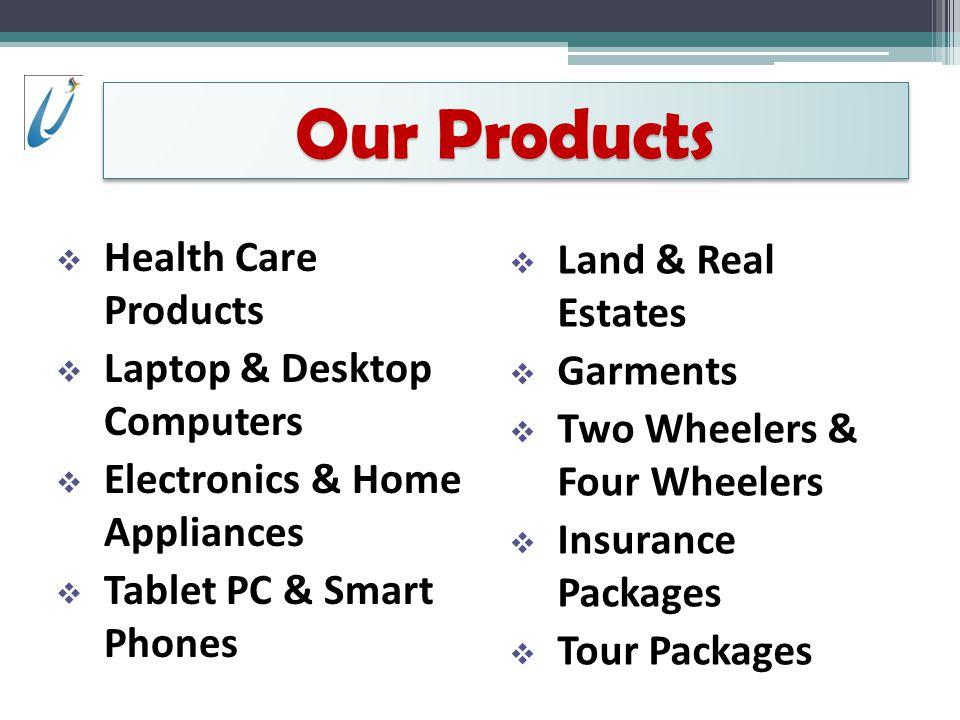 Health Care Products Laptop & Desktop Computers Electronics & Home Appliances Tablet PC & Smart Phones Land & Real Estates Garments Two Wheelers & Four Wheelers Insurance Packages Tour Packages Our Products