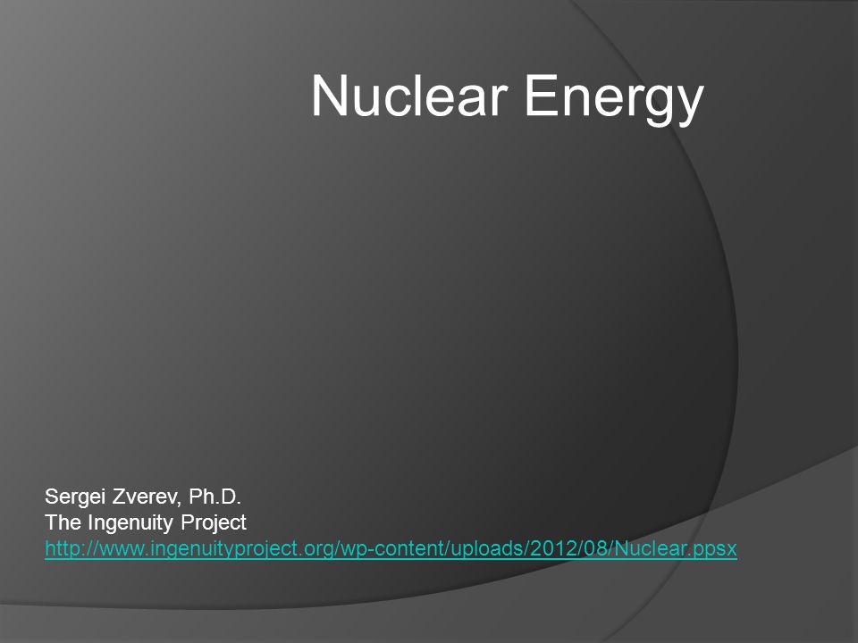 Nuclear Energy Sergei Zverev, Ph.D. The Ingenuity Project http://www.ingenuityproject.org/wp-content/uploads/2012/08/Nuclear.ppsx