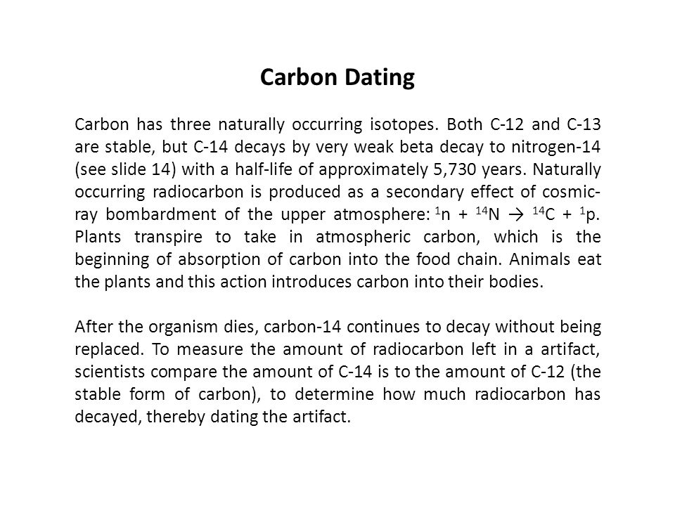 Carbon Dating Carbon has three naturally occurring isotopes. Both C-12 and C-13 are stable, but C-14 decays by very weak beta decay to nitrogen-14 (se