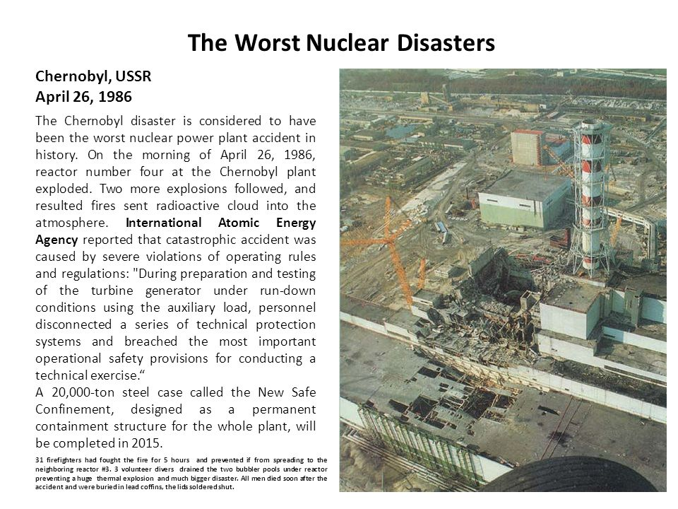 The Worst Nuclear Disasters Chernobyl, USSR April 26, 1986 The Chernobyl disaster is considered to have been the worst nuclear power plant accident in