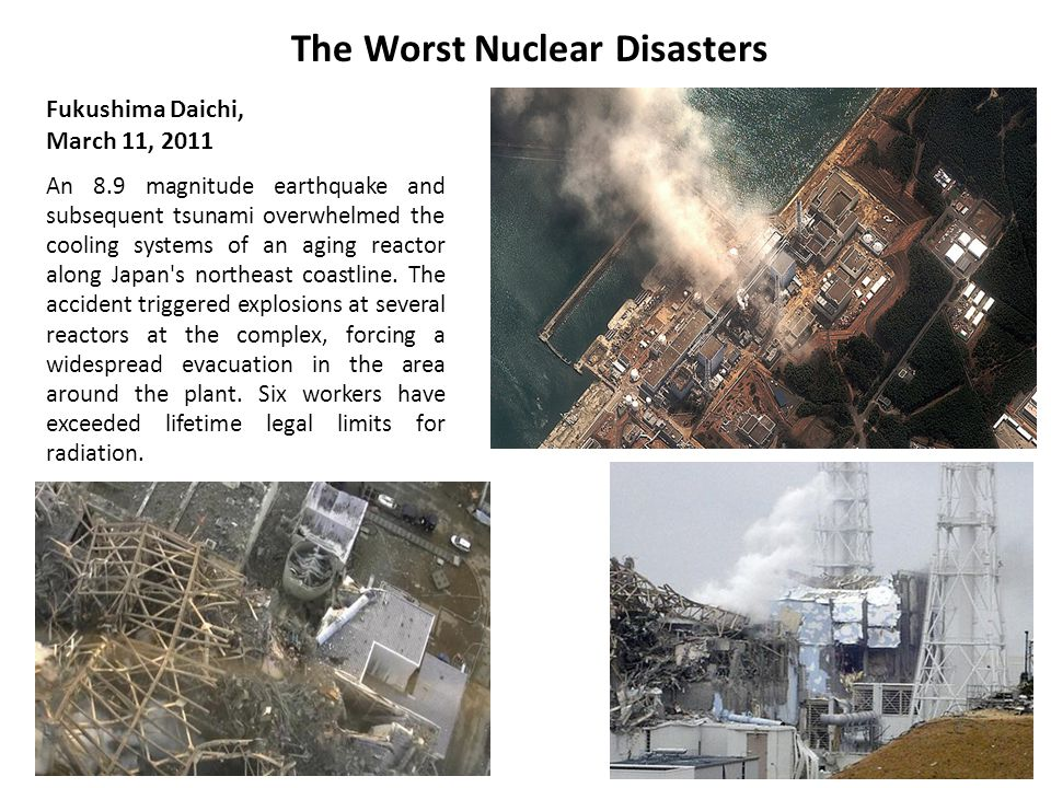 The Worst Nuclear Disasters Fukushima Daichi, March 11, 2011 An 8.9 magnitude earthquake and subsequent tsunami overwhelmed the cooling systems of an