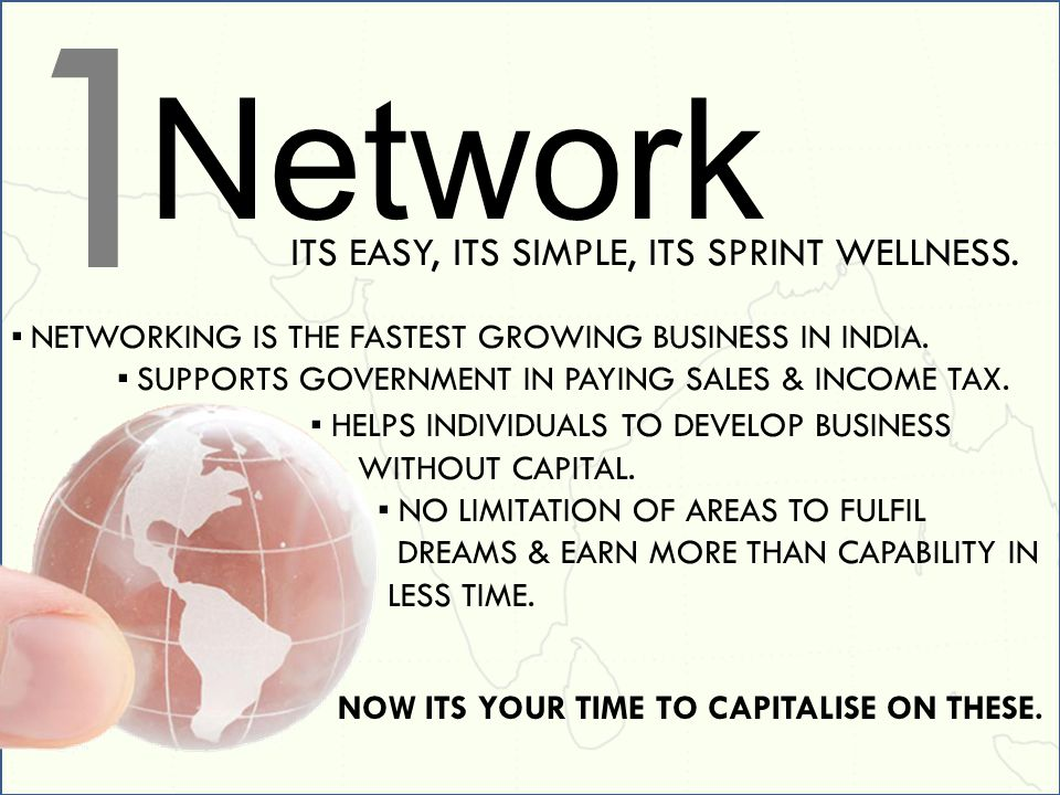 Network NETWORKING IS THE FASTEST GROWING BUSINESS IN INDIA. SUPPORTS GOVERNMENT IN PAYING SALES & INCOME TAX. ITS EASY, ITS SIMPLE, ITS SPRINT WELLNE