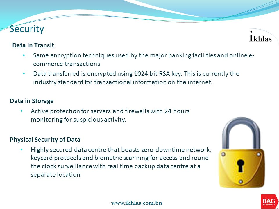 www.ikhlas.com.bn Security Data in Transit Same encryption techniques used by the major banking facilities and online e- commerce transactions Data tr