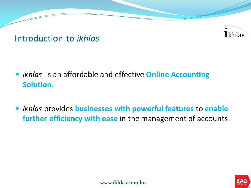 www.ikhlas.com.bn Introduction to ikhlas ikhlas is an affordable and effective Online Accounting Solution. ikhlas provides businesses with powerful fe