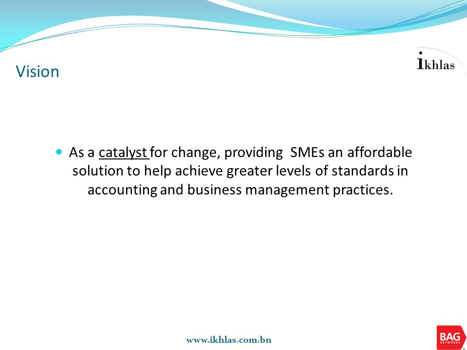 www.ikhlas.com.bn As a catalyst for change, providing SMEs an affordable solution to help achieve greater levels of standards in accounting and busine