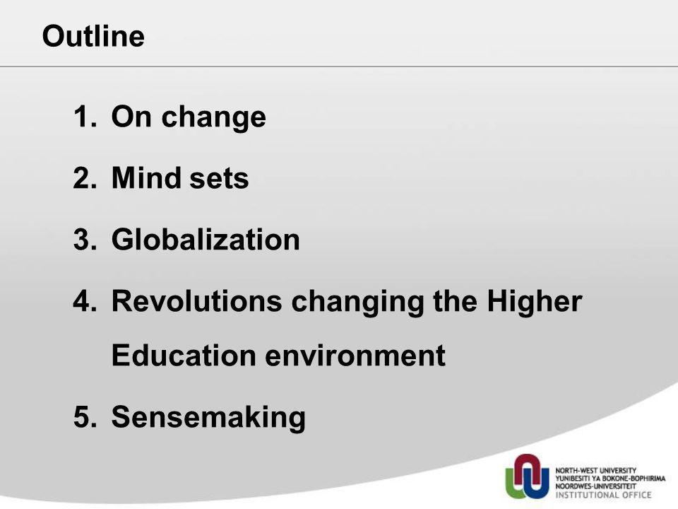 Outline 1.On change 2.Mind sets 3.Globalization 4.Revolutions changing the Higher Education environment 5.Sensemaking