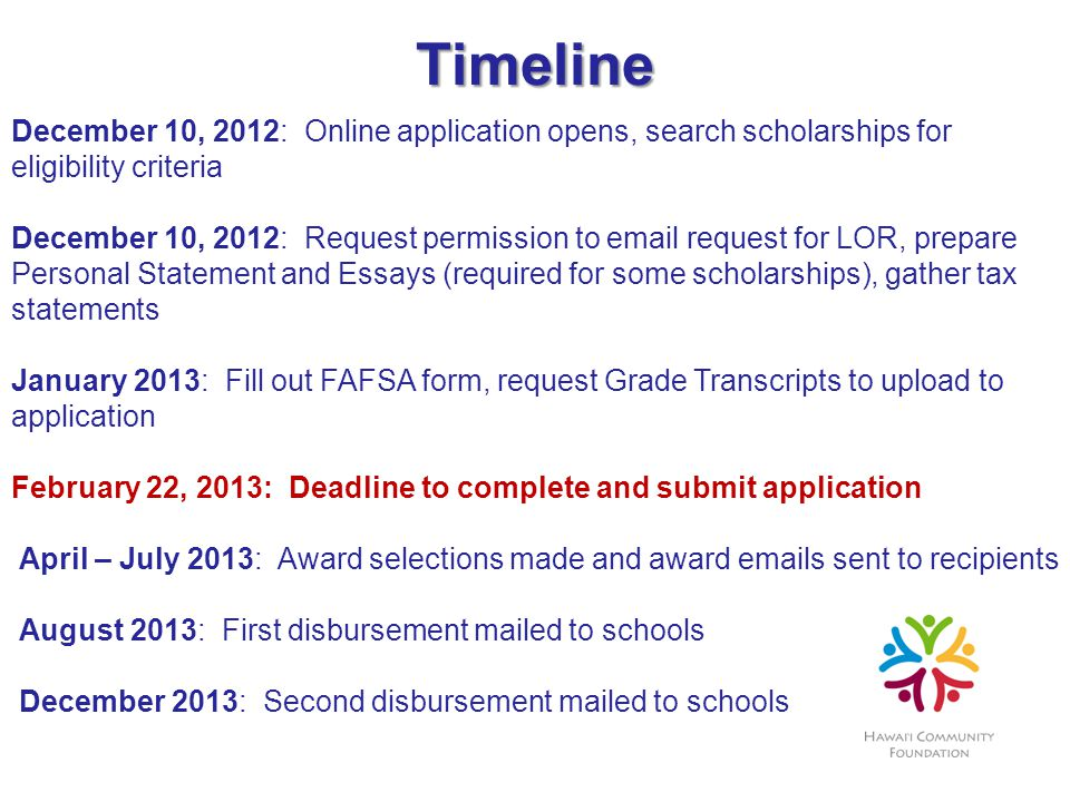 Timeline December 10, 2012: Online application opens, search scholarships for eligibility criteria December 10, 2012: Request permission to email request for LOR, prepare Personal Statement and Essays (required for some scholarships), gather tax statements January 2013: Fill out FAFSA form, request Grade Transcripts to upload to application February 22, 2013: Deadline to complete and submit application April – July 2013: Award selections made and award emails sent to recipients August 2013: First disbursement mailed to schools December 2013: Second disbursement mailed to schools