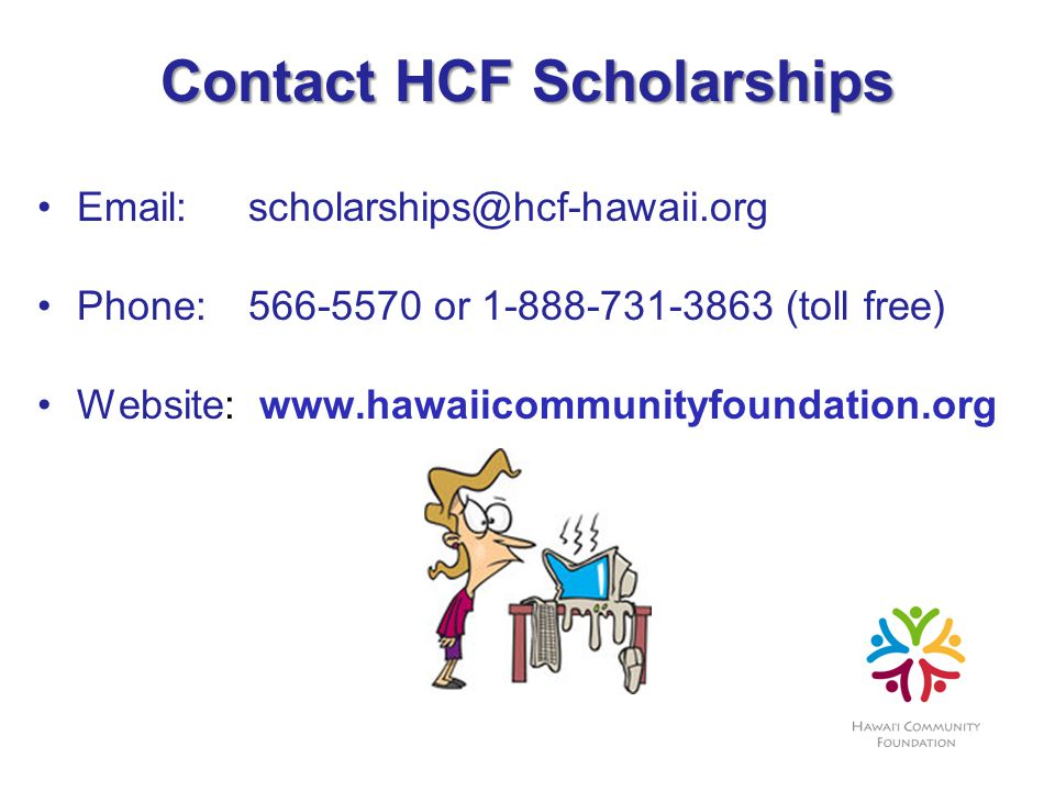 Contact HCF Scholarships Email:scholarships@hcf-hawaii.org Phone:566-5570 or 1-888-731-3863 (toll free) Website: www.hawaiicommunityfoundation.org